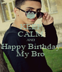 KEEP CALM AND Happy Birthday My Bro - Personalised Poster A4 size