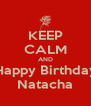 KEEP CALM AND Happy Birthday Natacha - Personalised Poster A4 size