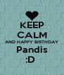 KEEP CALM AND HAPPY BIRTHDAY Pandis :D  - Personalised Poster A4 size