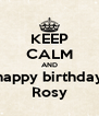 KEEP CALM AND happy birthday Rosy - Personalised Poster A4 size