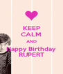 KEEP CALM AND Happy Birthday RUPERT - Personalised Poster A4 size
