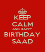 KEEP CALM AND HAPPY BIRTHDAY SAAD - Personalised Poster A4 size