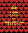 KEEP CALM AND Happy birthday  SARA 3> - Personalised Poster A4 size