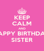KEEP CALM AND HAPPY BIRTHDAY SISTER - Personalised Poster A4 size