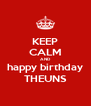 KEEP CALM AND happy birthday THEUNS - Personalised Poster A4 size