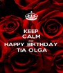 KEEP CALM AND HAPPY BIRTHDAY  TIA OLGA - Personalised Poster A4 size