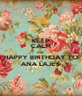 KEEP CALM AND HAPPY BIRTHDAY TO ANA LAJES - Personalised Poster A4 size