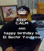 KEEP CALM AND happy birthday to El Bachir Youtaoui - Personalised Poster A4 size
