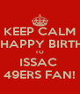 KEEP CALM AND HAPPY BIRTHDAY TO ISSAC  49ERS FAN! - Personalised Poster A4 size
