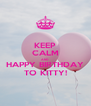 KEEP CALM AND HAPPY BIRTHDAY TO KITTY! - Personalised Poster A4 size