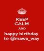 KEEP CALM AND happy birthday  to @mawa_way - Personalised Poster A4 size