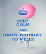 KEEP CALM AND HAPPY BIRTHDAY TO MEEE!!! - Personalised Poster A4 size