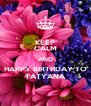 KEEP CALM AND HAPPY BIRTHDAY TO TATYANA - Personalised Poster A4 size