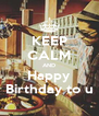 KEEP CALM AND Happy Birthday to u - Personalised Poster A4 size
