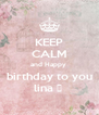 KEEP CALM and Happy  birthday to you lina ♥  - Personalised Poster A4 size