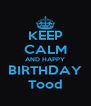 KEEP CALM AND HAPPY BIRTHDAY Tood - Personalised Poster A4 size