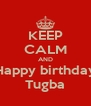 KEEP CALM AND Happy birthday Tugba - Personalised Poster A4 size