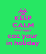 KEEP CALM And happy coz your in holiday - Personalised Poster A4 size