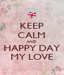 KEEP CALM AND HAPPY DAY MY LOVE - Personalised Poster A4 size