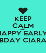 KEEP CALM AND HAPPY EARLY  BDAY CIARA - Personalised Poster A4 size