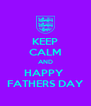 KEEP CALM AND HAPPY  FATHERS DAY - Personalised Poster A4 size