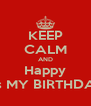 KEEP CALM AND Happy It's MY BIRTHDAY - Personalised Poster A4 size