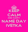 KEEP CALM AND HAPPY NAME DAY IVETKA - Personalised Poster A4 size