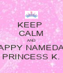 KEEP  CALM AND HAPPY NAMEDAY PRINCESS K. - Personalised Poster A4 size
