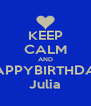 KEEP CALM AND HAPPYBIRTHDAY Julia - Personalised Poster A4 size