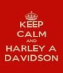 KEEP CALM AND HARLEY A DAVIDSON - Personalised Poster A4 size
