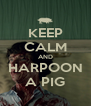 KEEP CALM AND HARPOON A PIG - Personalised Poster A4 size