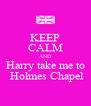 KEEP CALM AND Harry take me to  Holmes Chapel - Personalised Poster A4 size