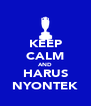 KEEP CALM AND HARUS NYONTEK - Personalised Poster A4 size