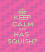 KEEP CALM AND HAS  SQUISH? - Personalised Poster A4 size