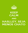 KEEP CALM AND HASLLEY, SEJA MENOS CHATO - Personalised Poster A4 size