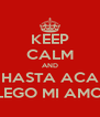 KEEP CALM AND HASTA ACA LLEGO MI AMOR - Personalised Poster A4 size