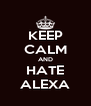 KEEP CALM AND HATE ALEXA - Personalised Poster A4 size