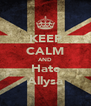 KEEP CALM AND Hate Allysa - Personalised Poster A4 size