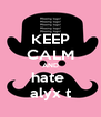 KEEP CALM AND hate  alyx t - Personalised Poster A4 size