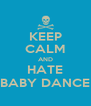 KEEP CALM AND HATE BABY DANCE - Personalised Poster A4 size