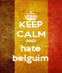 KEEP CALM AND hate belguim - Personalised Poster A4 size