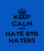 KEEP CALM AND HATE BTR HATERS - Personalised Poster A4 size