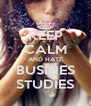 KEEP CALM AND HATE BUSINES STUDIES - Personalised Poster A4 size
