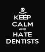 KEEP CALM AND HATE DENTISTS - Personalised Poster A4 size