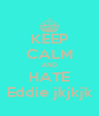 KEEP CALM AND HATE Eddie jkjkjk - Personalised Poster A4 size