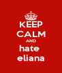 KEEP CALM AND hate  eliana - Personalised Poster A4 size