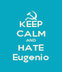 KEEP CALM AND HATE Eugenio - Personalised Poster A4 size