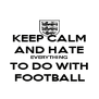 KEEP CALM AND HATE EVERYTHING TO DO WITH FOOTBALL - Personalised Poster A4 size