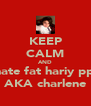 KEEP CALM AND hate fat hariy ppl AKA charlene - Personalised Poster A4 size