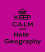 KEEP CALM AND Hate  Geography - Personalised Poster A4 size